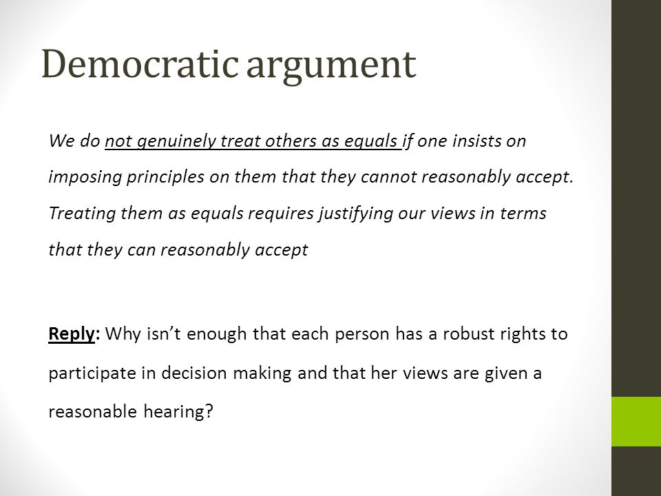 Democratic argument We do not genuinely treat others as equals if one insists on imposing principles on them that they cannot reasonably accept. Treat
