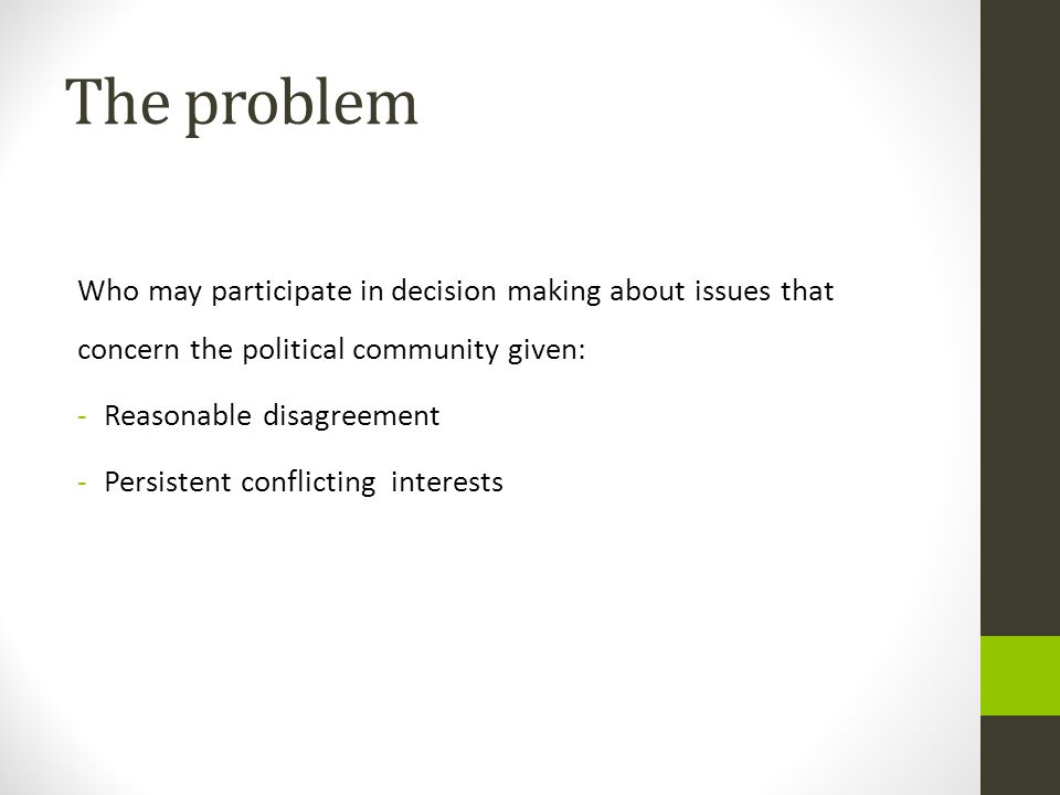 The problem Who may participate in decision making about issues that concern the political community given: -Reasonable disagreement -Persistent confl