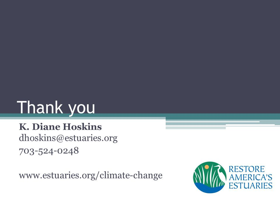 Thank you K. Diane Hoskins dhoskins@estuaries.org 703-524-0248 www.estuaries.org/climate-change