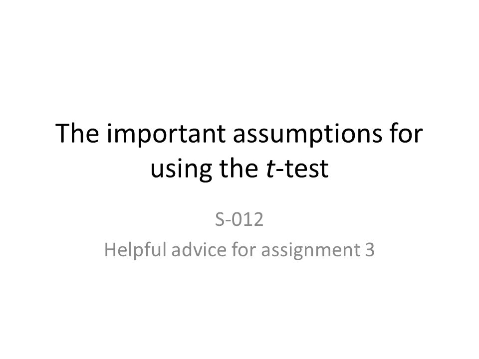 The important assumptions for using the t-test S-012 Helpful advice for assignment 3