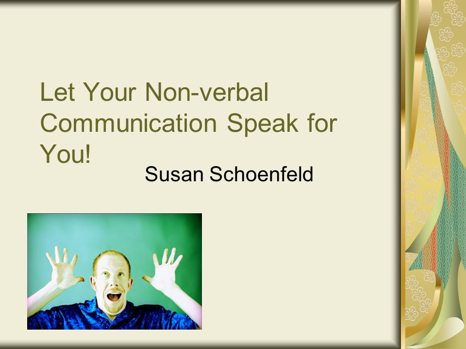 Let Your Non-verbal Communication Speak for You! Susan Schoenfeld