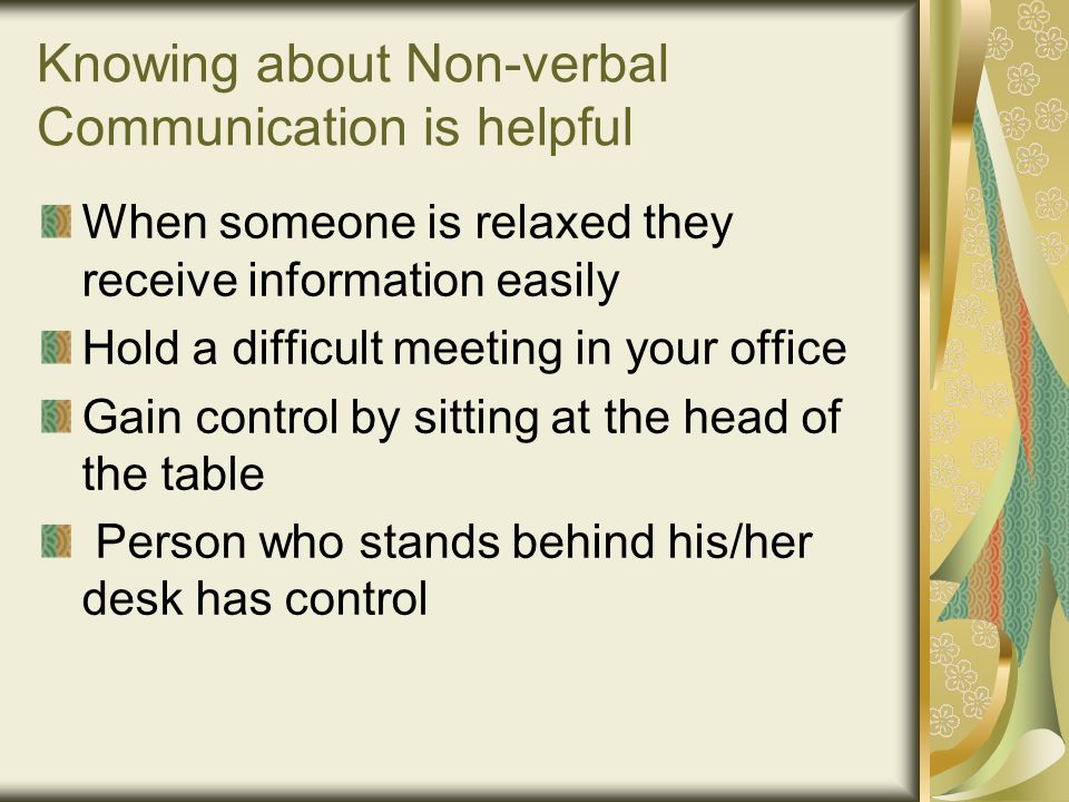 Knowing about Non-verbal Communication is helpful When someone is relaxed they receive information easily Hold a difficult meeting in your office Gain control by sitting at the head of the table Person who stands behind his/her desk has control