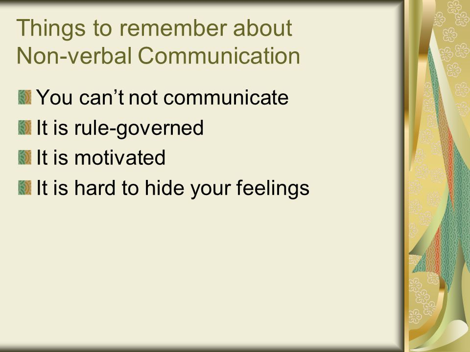 Things to remember about Non-verbal Communication You can't not communicate It is rule-governed It is motivated It is hard to hide your feelings