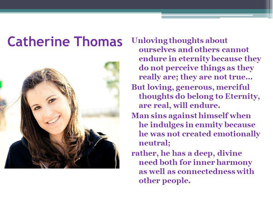 Catherine Thomas Unloving thoughts about ourselves and others cannot endure in eternity because they do not perceive things as they really are; they are not true… But loving, generous, merciful thoughts do belong to Eternity, are real, will endure.