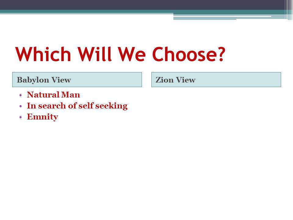 Which Will We Choose? Babylon ViewZion View Natural Man In search of self seeking Emnity