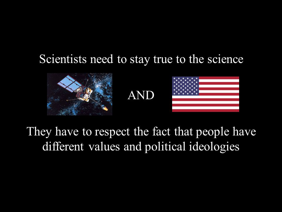 Scientists need to stay true to the science AND They have to respect the fact that people have different values and political ideologies