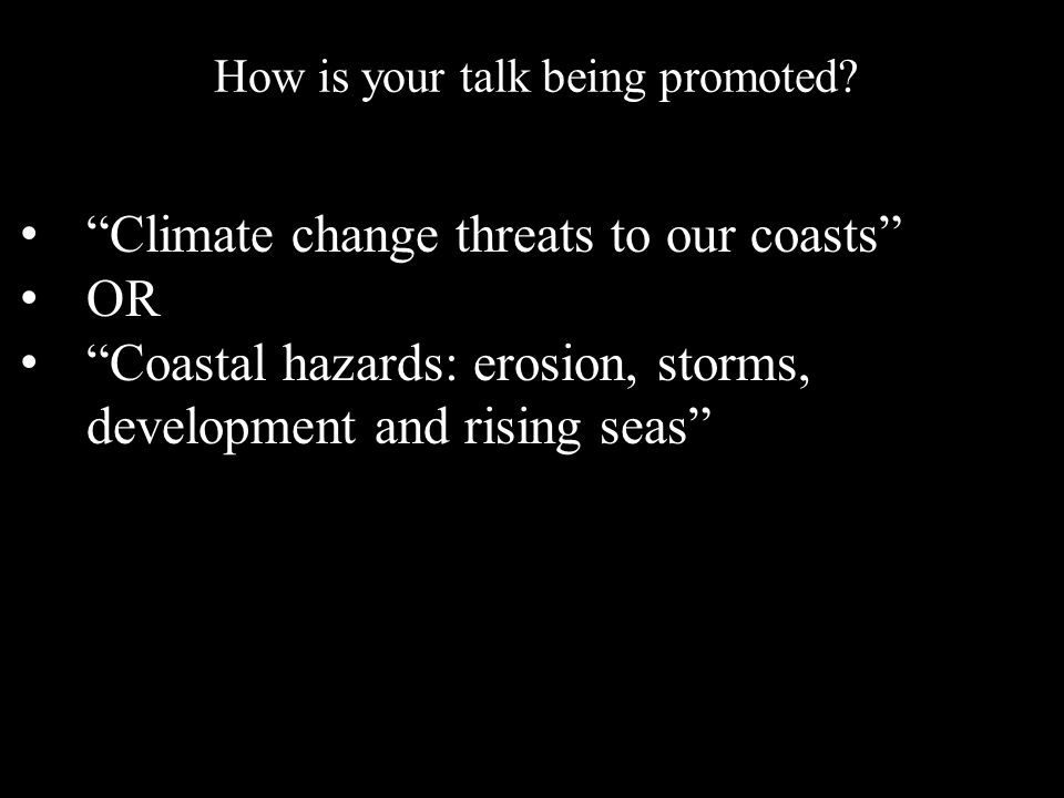Climate change threats to our coasts OR Coastal hazards: erosion, storms, development and rising seas How is your talk being promoted
