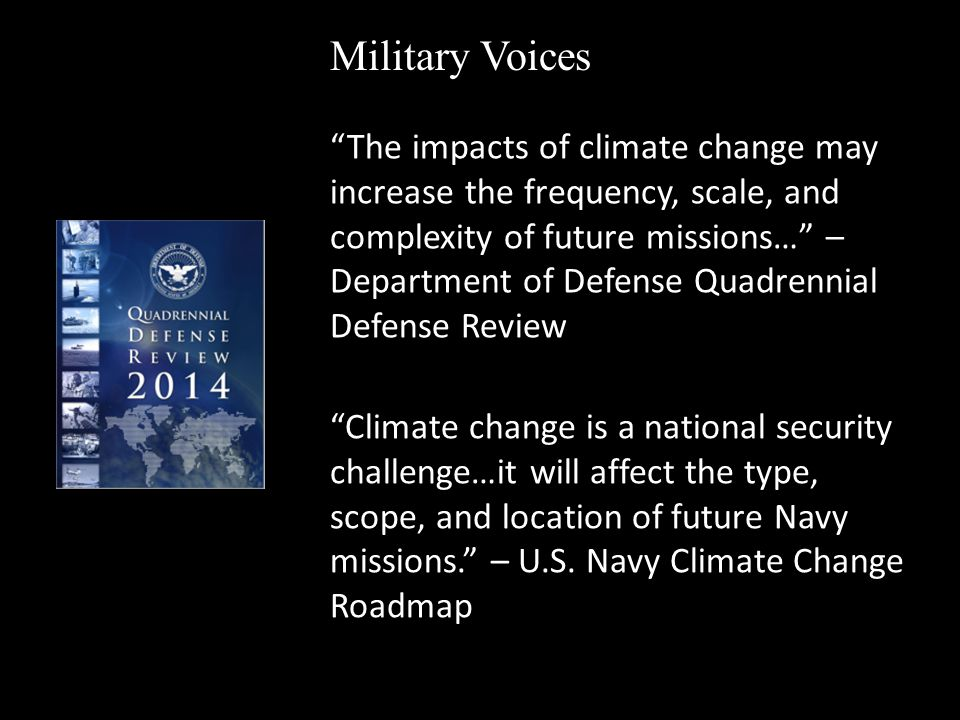 The impacts of climate change may increase the frequency, scale, and complexity of future missions… – Department of Defense Quadrennial Defense Review Military Voices Climate change is a national security challenge…it will affect the type, scope, and location of future Navy missions. – U.S.