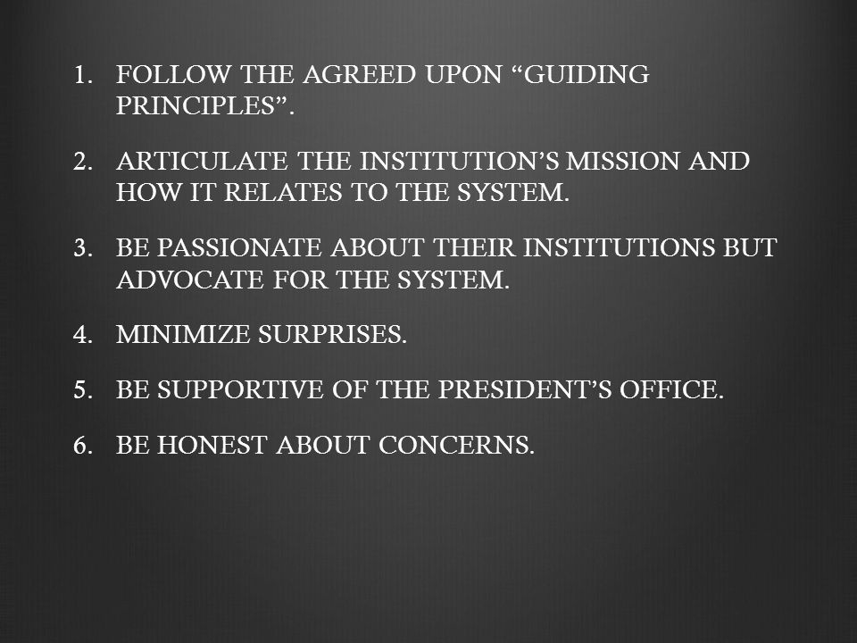 "1. 1.FOLLOW THE AGREED UPON ""GUIDING PRINCIPLES"". 2. 2.ARTICULATE THE INSTITUTION'S MISSION AND HOW IT RELATES TO THE SYSTEM. 3. 3.BE PASSIONATE ABOUT"