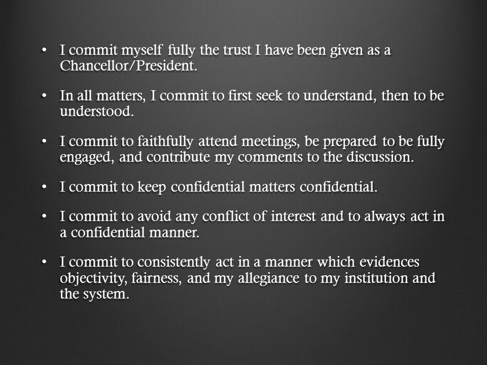 I commit myself fully the trust I have been given as a Chancellor/President.