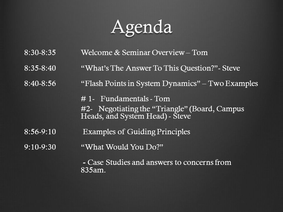 Agenda 8:30-8:35Welcome & Seminar Overview – Tom 8:35-8:40 What's The Answer To This Question - Steve 8:40-8:56 Flash Points in System Dynamics – Two Examples # 1- Fundamentals - Tom #2- Negotiating the Triangle (Board, Campus Heads, and System Head) - Steve 8:56-9:10 Examples of Guiding Principles 9:10-9:30 What Would You Do - Case Studies and answers to concerns from 835am.