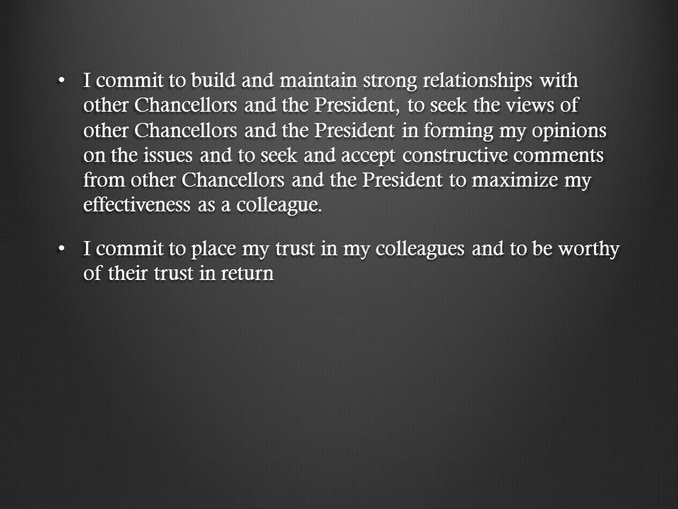 I commit to build and maintain strong relationships with other Chancellors and the President, to seek the views of other Chancellors and the President in forming my opinions on the issues and to seek and accept constructive comments from other Chancellors and the President to maximize my effectiveness as a colleague.