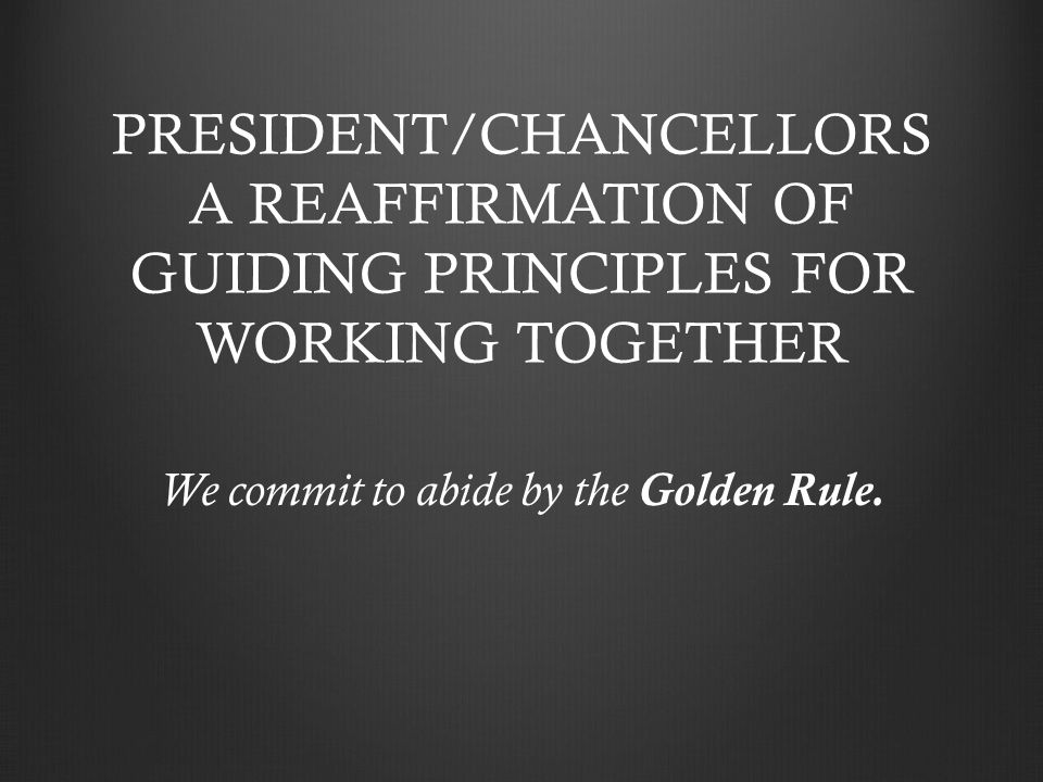 PRESIDENT/CHANCELLORS A REAFFIRMATION OF GUIDING PRINCIPLES FOR WORKING TOGETHER We commit to abide by the Golden Rule.