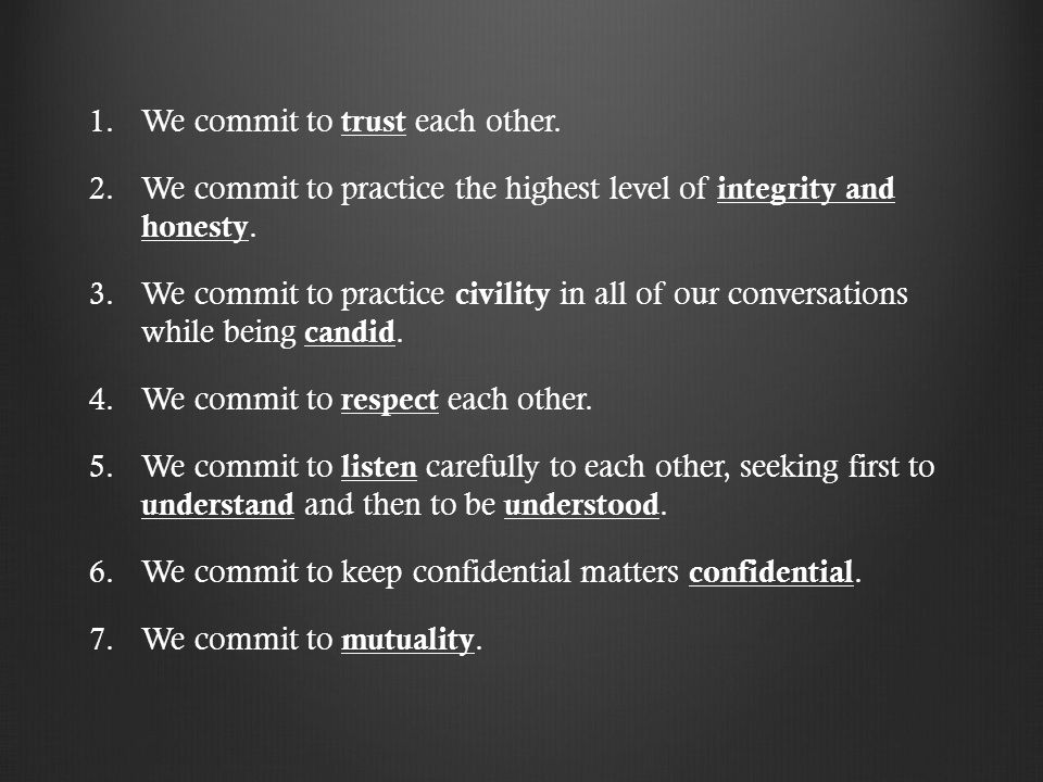 1. 1.We commit to trust each other. 2. 2.We commit to practice the highest level of integrity and honesty. 3. 3.We commit to practice civility in all