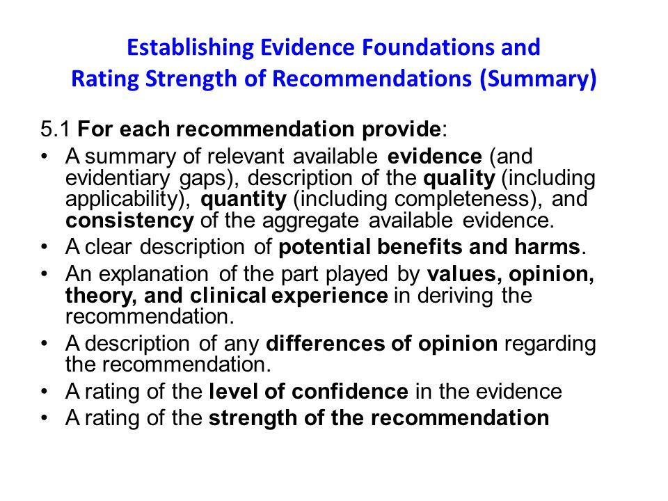Establishing Evidence Foundations and Rating Strength of Recommendations (Summary) 5.1 For each recommendation provide: A summary of relevant available evidence (and evidentiary gaps), description of the quality (including applicability), quantity (including completeness), and consistency of the aggregate available evidence.