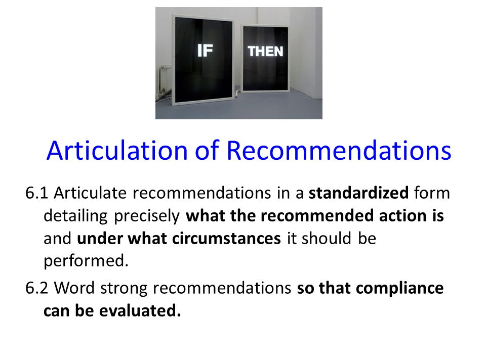 Articulation of Recommendations 6.1 Articulate recommendations in a standardized form detailing precisely what the recommended action is and under what circumstances it should be performed.