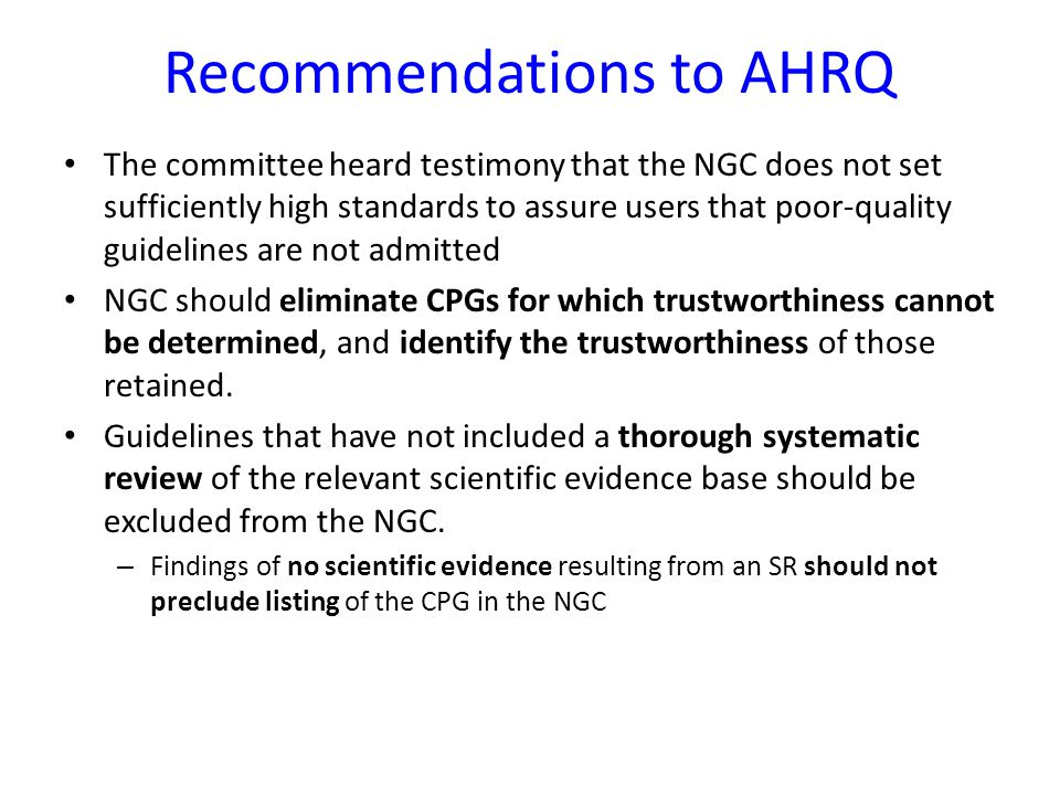 Recommendations to AHRQ The committee heard testimony that the NGC does not set sufficiently high standards to assure users that poor-quality guidelines are not admitted NGC should eliminate CPGs for which trustworthiness cannot be determined, and identify the trustworthiness of those retained.