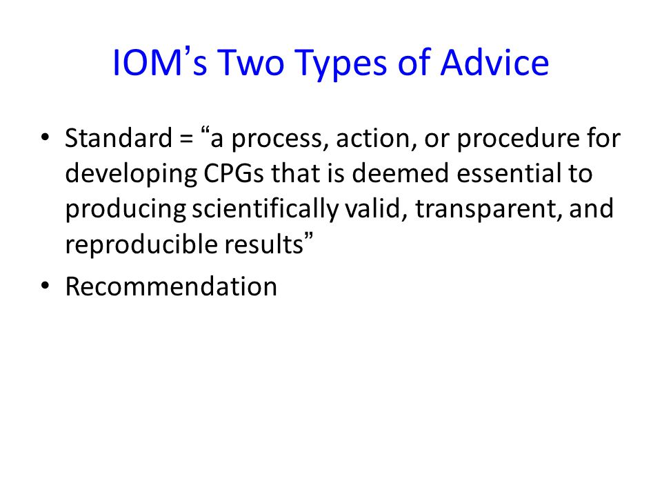 IOM's Two Types of Advice Standard = a process, action, or procedure for developing CPGs that is deemed essential to producing scientifically valid, transparent, and reproducible results Recommendation