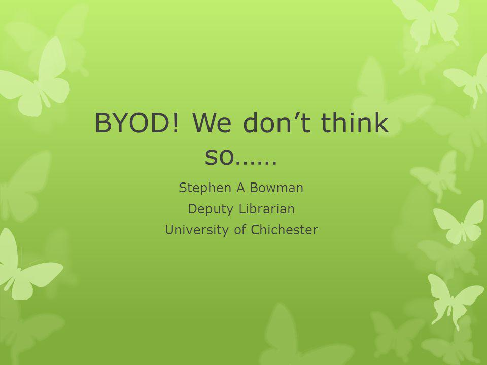 BYOD! We don't think so…… Stephen A Bowman Deputy Librarian University of Chichester