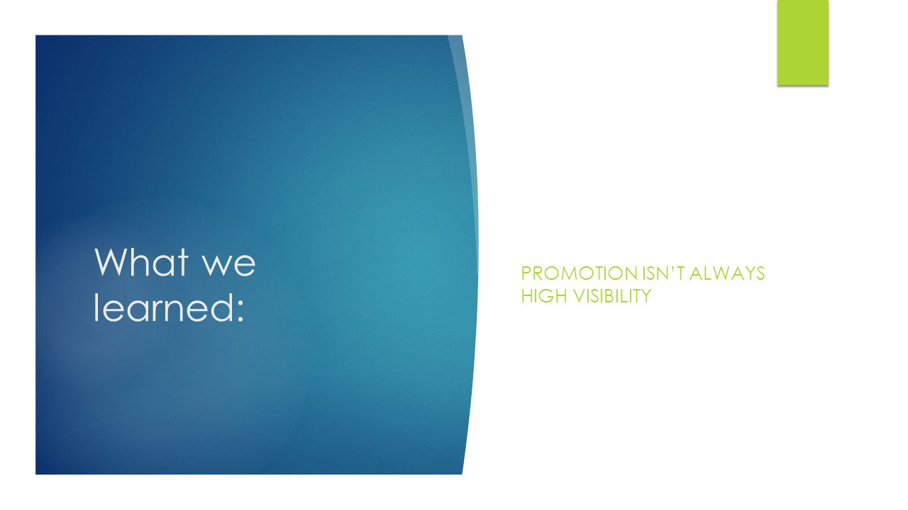 What we learned: PROMOTION ISN'T ALWAYS HIGH VISIBILITY
