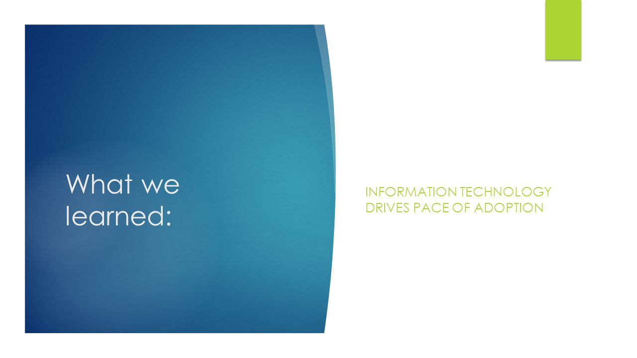 What we learned: INFORMATION TECHNOLOGY DRIVES PACE OF ADOPTION