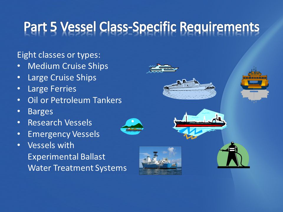 Eight classes or types: Medium Cruise Ships Large Cruise Ships Large Ferries Oil or Petroleum Tankers Barges Research Vessels Emergency Vessels Vessels with Experimental Ballast Water Treatment Systems