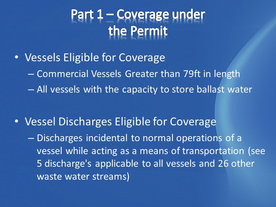 Vessels Eligible for Coverage – Commercial Vessels Greater than 79ft in length – All vessels with the capacity to store ballast water Vessel Discharges Eligible for Coverage – Discharges incidental to normal operations of a vessel while acting as a means of transportation (see 5 discharge s applicable to all vessels and 26 other waste water streams)