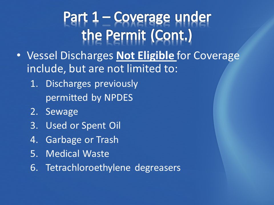 Vessel Discharges Not Eligible for Coverage include, but are not limited to: 1.Discharges previously permitted by NPDES 2.Sewage 3.Used or Spent Oil 4.Garbage or Trash 5.Medical Waste 6.Tetrachloroethylene degreasers
