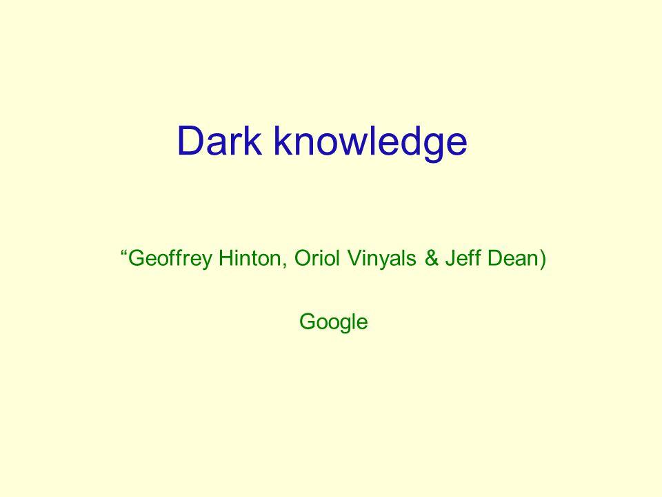 "Dark knowledge ""Geoffrey Hinton, Oriol Vinyals & Jeff Dean) Google"