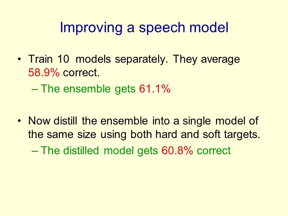 Improving a speech model Train 10 models separately. They average 58.9% correct. –The ensemble gets 61.1% Now distill the ensemble into a single model