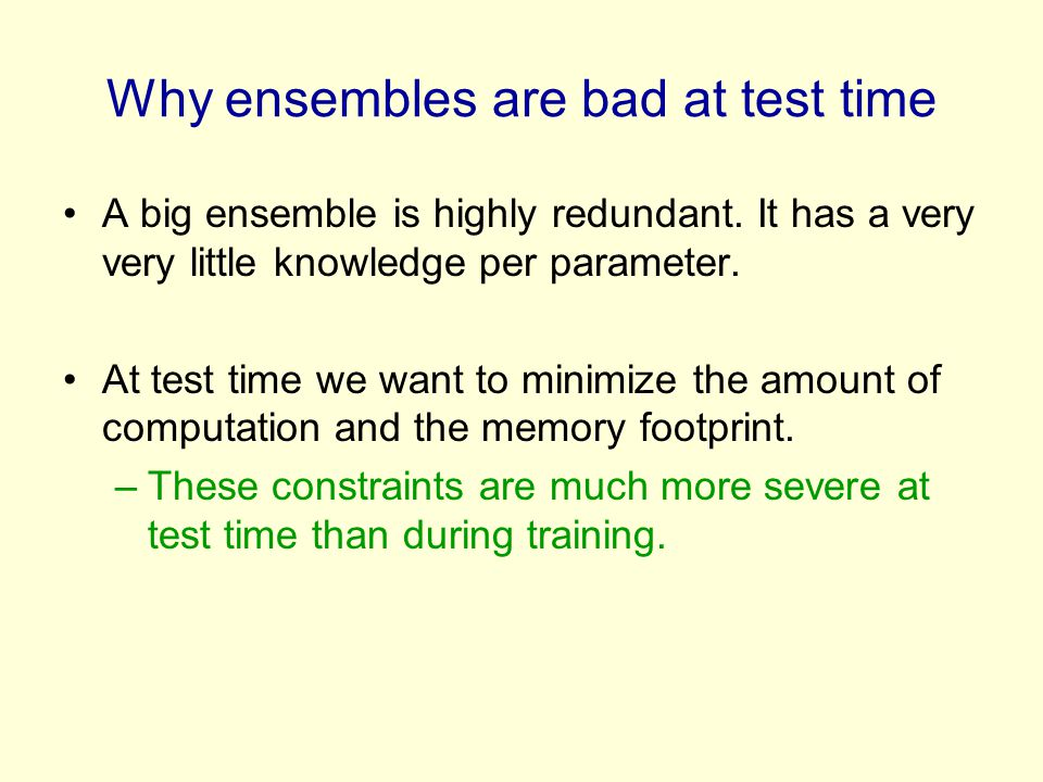 Why ensembles are bad at test time A big ensemble is highly redundant. It has a very very little knowledge per parameter. At test time we want to mini