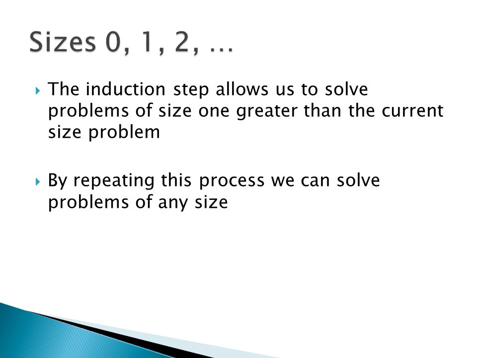  The induction step allows us to solve problems of size one greater than the current size problem  By repeating this process we can solve problems o
