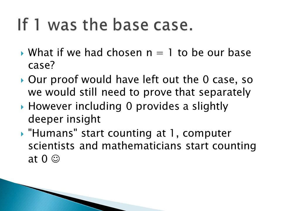  What if we had chosen n = 1 to be our base case?  Our proof would have left out the 0 case, so we would still need to prove that separately  Howev