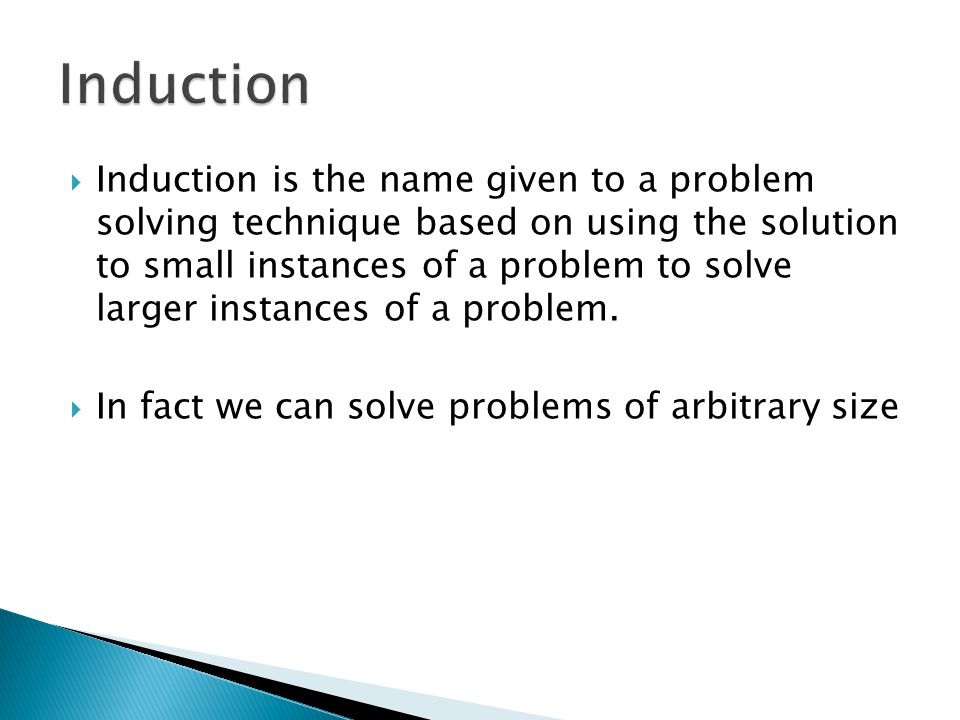  Induction is the name given to a problem solving technique based on using the solution to small instances of a problem to solve larger instances of