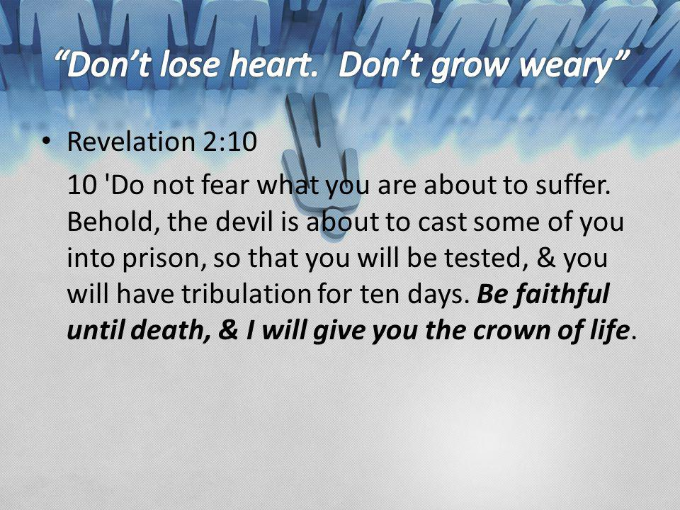 Revelation 2:10 10 'Do not fear what you are about to suffer. Behold, the devil is about to cast some of you into prison, so that you will be tested,