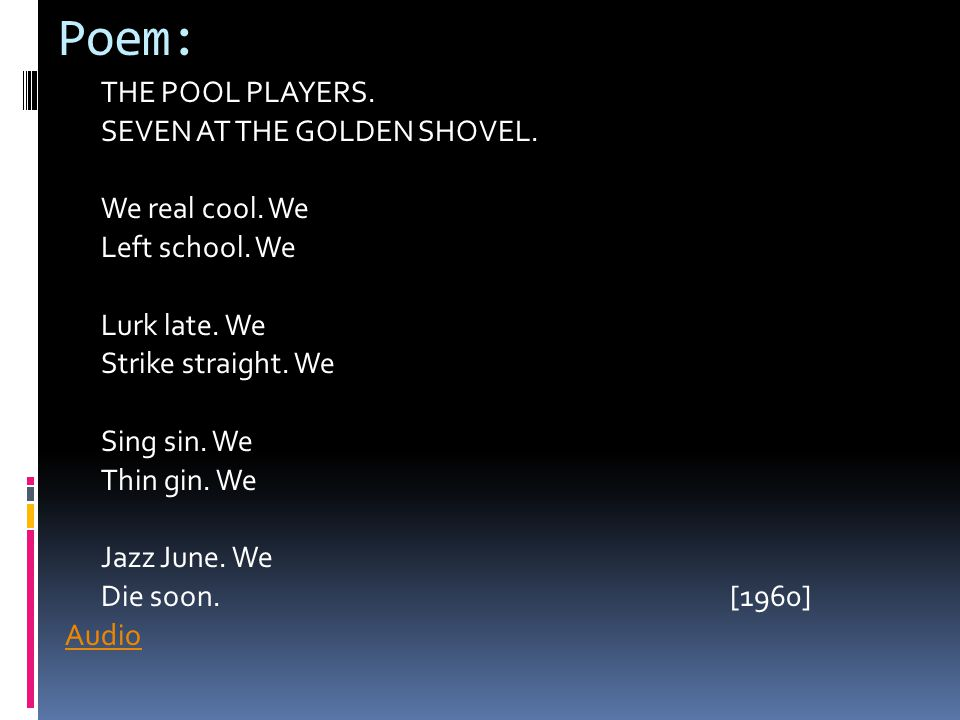 Poem: THE POOL PLAYERS. SEVEN AT THE GOLDEN SHOVEL. We real cool. We Left school. We Lurk late. We Strike straight. We Sing sin. We Thin gin. We Jazz