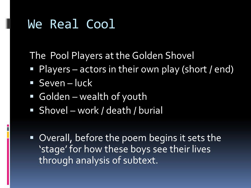 We Real Cool The Pool Players at the Golden Shovel  Players – actors in their own play (short / end)  Seven – luck  Golden – wealth of youth  Shov
