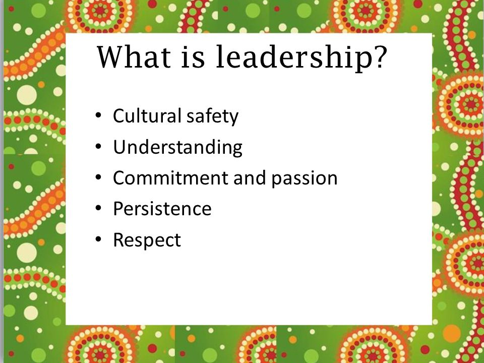What is leadership? Cultural safety Understanding Commitment and passion Persistence Respect