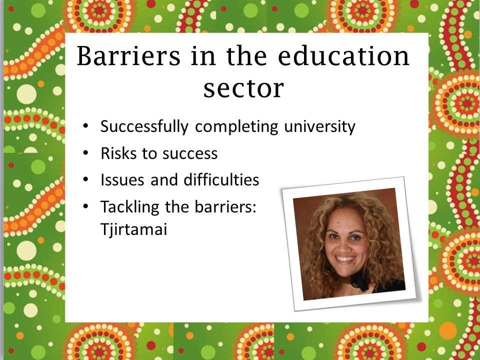 Barriers in the education sector Successfully completing university Risks to success Issues and difficulties Tackling the barriers: Tjirtamai