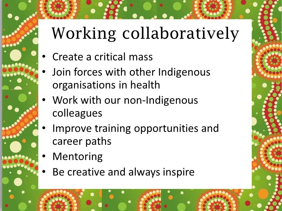 Working collaboratively Create a critical mass Join forces with other Indigenous organisations in health Work with our non-Indigenous colleagues Impro