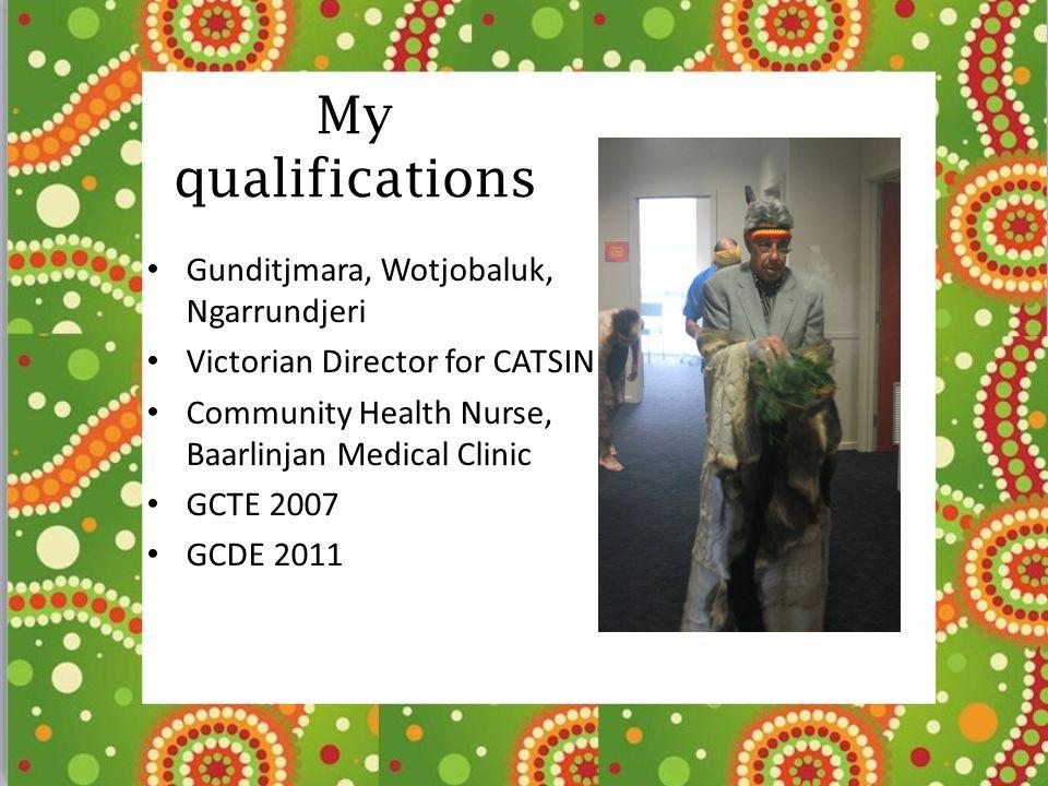 My qualifications Gunditjmara, Wotjobaluk, Ngarrundjeri Victorian Director for CATSIN Community Health Nurse, Baarlinjan Medical Clinic GCTE 2007 GCDE 2011