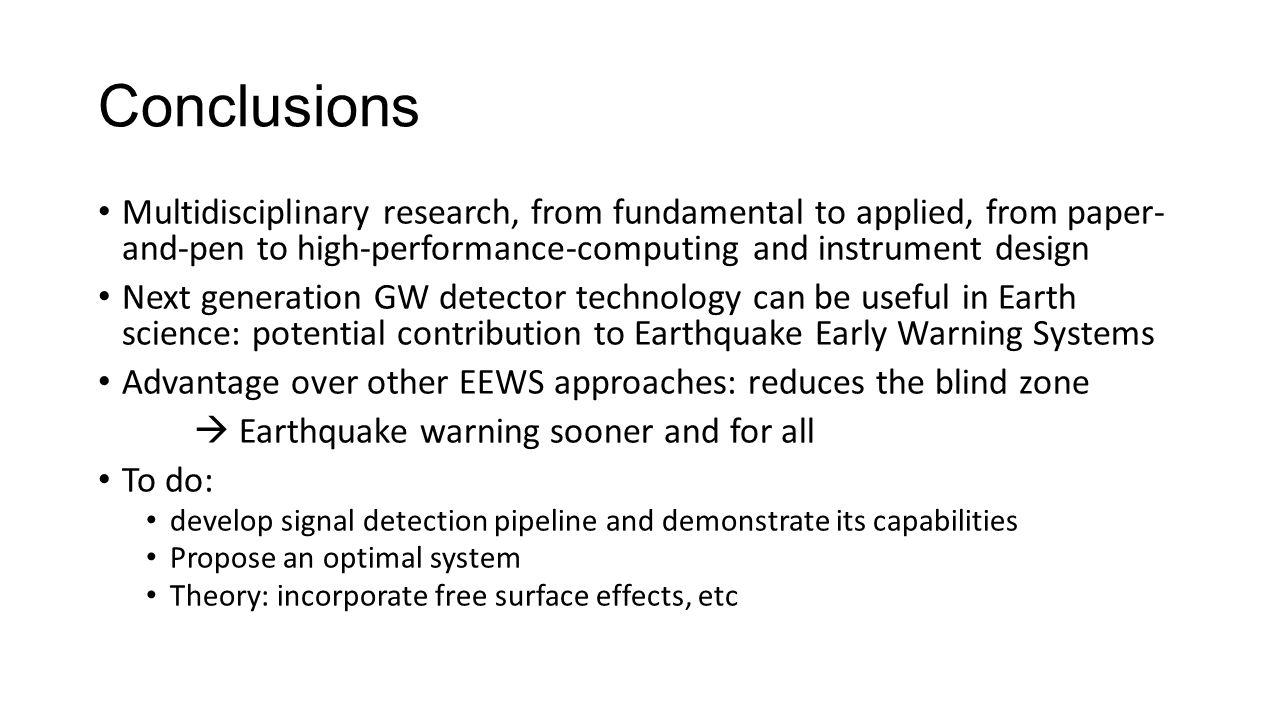 Conclusions Multidisciplinary research, from fundamental to applied, from paper- and-pen to high-performance-computing and instrument design Next generation GW detector technology can be useful in Earth science: potential contribution to Earthquake Early Warning Systems Advantage over other EEWS approaches: reduces the blind zone  Earthquake warning sooner and for all To do: develop signal detection pipeline and demonstrate its capabilities Propose an optimal system Theory: incorporate free surface effects, etc