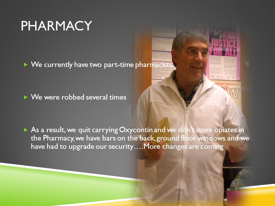 PHARMACY  We currently have two part-time pharmacists.  We were robbed several times  As a result, we quit carrying Oxycontin and we don't store op