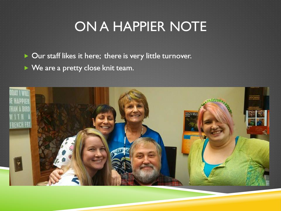 ON A HAPPIER NOTE  Our staff likes it here; there is very little turnover.  We are a pretty close knit team.