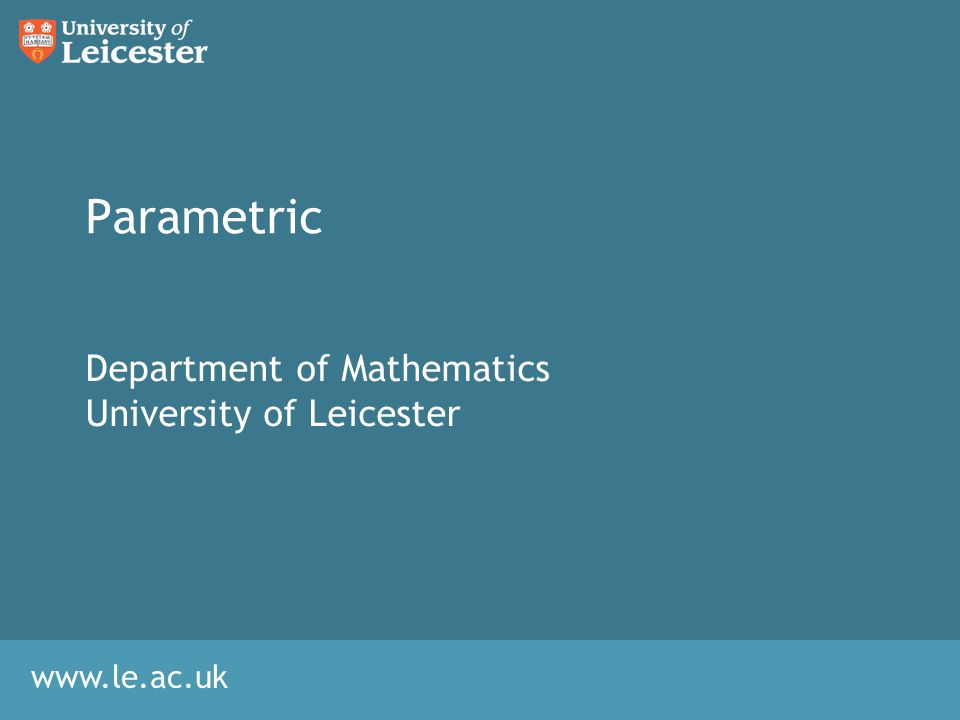 www.le.ac.uk Parametric Department of Mathematics University of Leicester