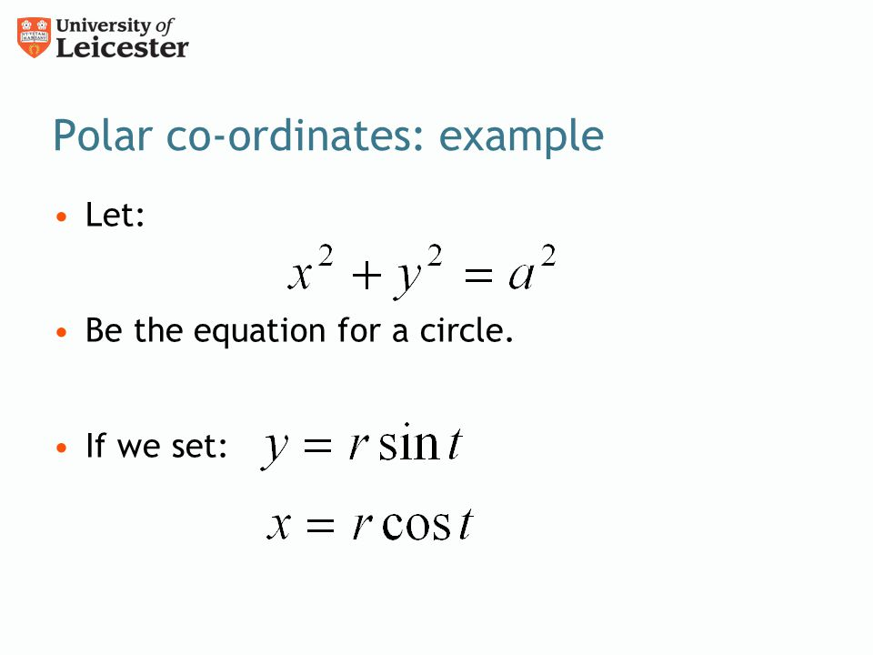 Polar co-ordinates: example Let: Be the equation for a circle. If we set: