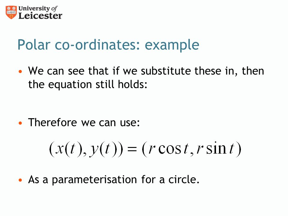 Polar co-ordinates: example We can see that if we substitute these in, then the equation still holds: Therefore we can use: As a parameterisation for