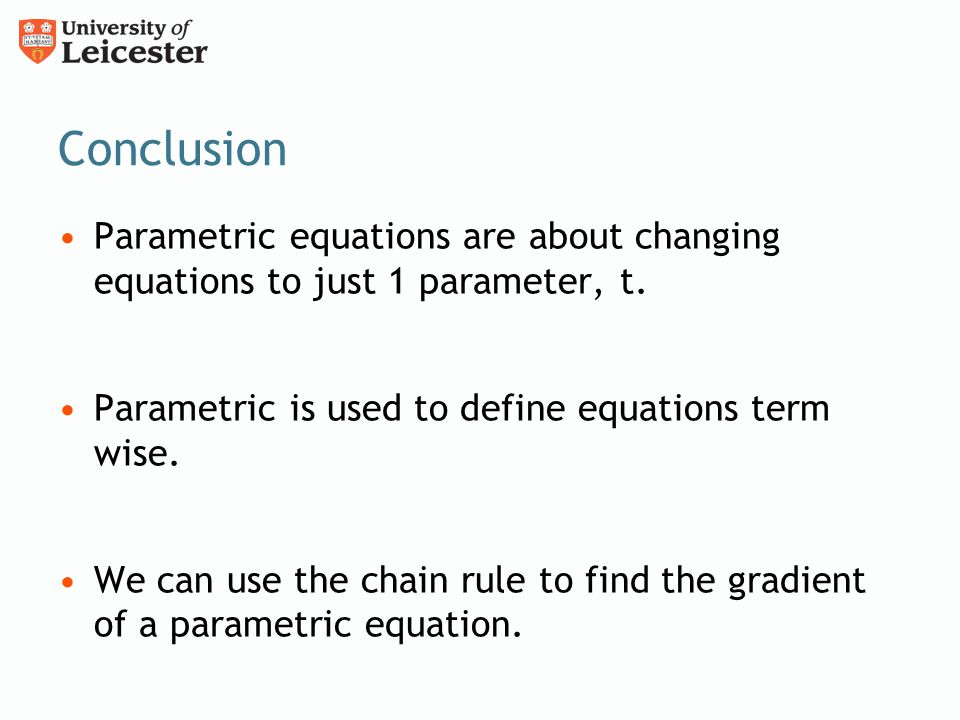 Conclusion Parametric equations are about changing equations to just 1 parameter, t. Parametric is used to define equations term wise. We can use the