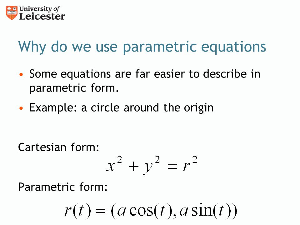 Why do we use parametric equations Some equations are far easier to describe in parametric form. Example: a circle around the origin Cartesian form: P
