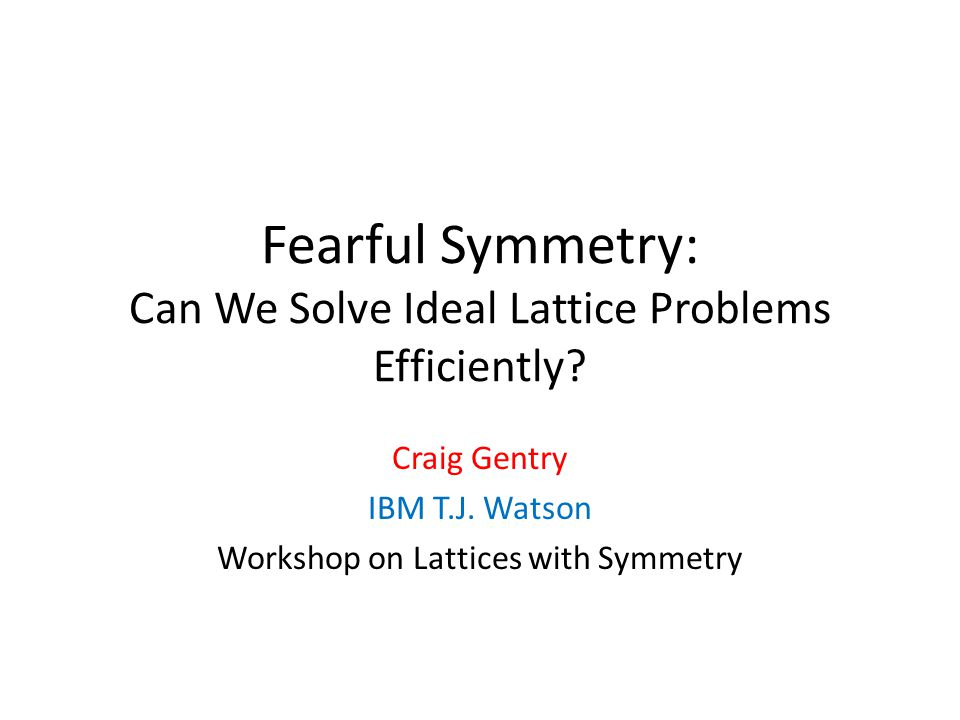 Fearful Symmetry: Can We Solve Ideal Lattice Problems Efficiently? Craig Gentry IBM T.J. Watson Workshop on Lattices with Symmetry